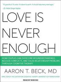 Love Is Never Enough: How Couples Can Overcome Misunderstandings, Resolve Conflicts, and Solve Relationship Problems Through Cognitive Thera