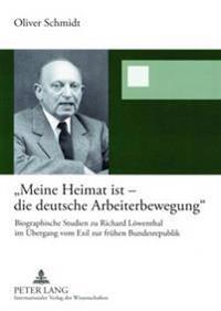 «meine Heimat Ist - Die Deutsche Arbeiterbewegung»: Biographische Studien Zu Richard Loewenthal Im Uebergang Vom Exil Zur Fruehen Bundesrepublik