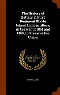 The History of Battery E, First Regiment Rhode Island Light Artillery, in the War of 1861 and 1865, to Preserve the Union