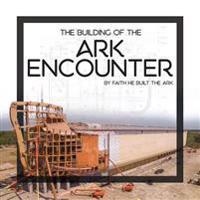 The Building of the Ark Encounter: By Faith the Ark Was Built