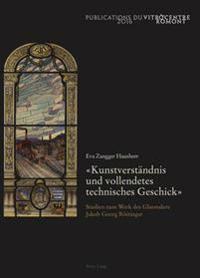 «kunstverstaendnis Und Vollendetes Technisches Geschick»: Studien Zum Werk Des Glasmalers Jakob Georg Roettinger