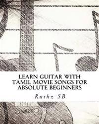 Learn Guitar with Tamil Movie Songs for Absolute Beginners: Sheet Music Method Book of 30+ Popular Tamil Film Tunes