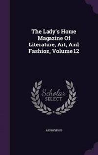The Lady's Home Magazine of Literature, Art, and Fashion, Volume 12