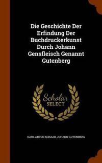 Die Geschichte Der Erfindung Der Buchdruckerkunst Durch Johann Gensfleisch Genannt Gutenberg