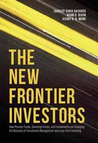 The New Frontier Investors: How Pension Funds, Sovereign Funds, and Endowments Are Changing the Business of Investment Management and Long-Term In