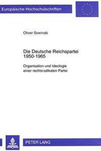 Die Deutsche Reichspartei 1950-1965: Organisation Und Ideologie Einer Rechtsradikalen Partei