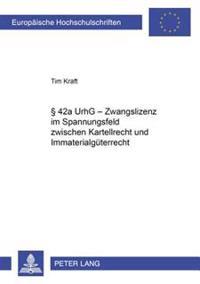§ 42a Urhg - Zwangslizenz Im Spannungsfeld Zwischen Kartellrecht Und Immaterialgueterrecht