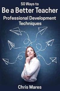 50 Ways to Be a Better Teacher: Professional Development Techniques