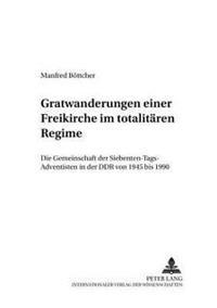 Gratwanderungen Einer Freikirche Im Totalitaeren Regime: Die Gemeinschaft Der Siebenten-Tags-Adventisten in Der Ddr Von 1945 Bis 1990