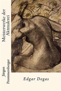 Meisterwerke Der Aktmalerei: Edgar Degas