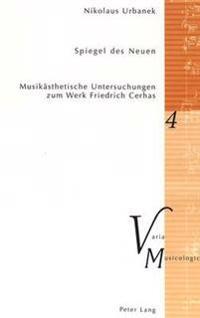 Spiegel Des Neuen: Musikaesthetische Untersuchungen Zum Werk Friedrich Cerhas