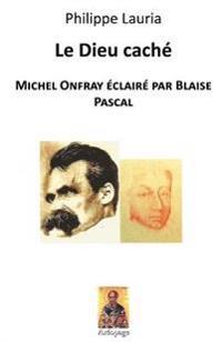 Le Dieu Caché: Michel Onfray Éclairé Par Blaise Pascal
