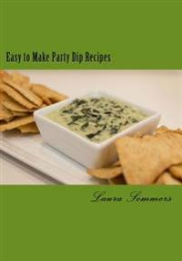 Easy to Make Party Dips: Chips and Dips and Salsa and Whips!