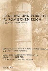 Siedlung Und Verkehr Im Roemischen Reich: Roemerstrassen Zwischen Herrschaftssicherung Und Landschaftspraegung- Akten Des Kolloquiums Zu Ehren Von Pro