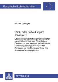 Rueck- Oder Fortwirkung Im Privatrecht: Ueberleitungsvorschriften Privatrechtlicher Neuregelungen Bis Zum Buergerlichen Gesetzbuch Von 1900 Und Vergle