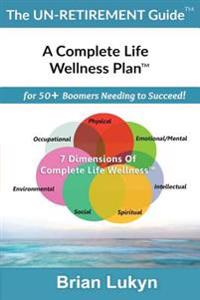 The Un-Retirement Guide TM: A Complete Life Wellness Plantm for 50+ Boomers Needing to Succeed.