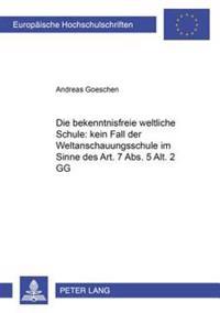 Die «bekenntnisfreie Weltliche Schule» Kein Fall Der «weltanschauungsschule» Im Sinne Des Art. 7 Abs. 5 Alt. 2 Gg?: Darstellung Des Inhaltlichen Bedeu