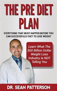The Pre Diet Plan- Everything You Must Do Before You Can Diet to Lose Weight: Everything You Must Do Before You Can Successfully Diet to Lose Weight-