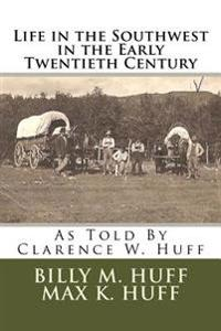 Life in the Southwest in the Early Twentieth Century: As Told by Clarence W. Huff