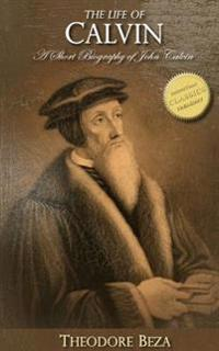 The Life of Calvin: A Short Biography of John Calvin