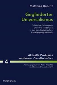 Gegliederter Universalismus: Politische Philosophie Und Ihre Tendenzen in Der Bundesdeutschen Parteienprogrammatik