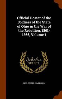 Official Roster of the Soldiers of the State of Ohio in the War of the Rebellion, 1861-1866, Volume 1