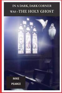In a Dark, Dark Corner Was the Holy Ghost