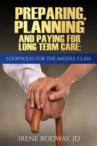 Preparing, Planning and Paying for Long Term Care: Loopholes for the Middle Class