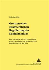 Grenzen Einer Strafrechtlichen Regulierung Des Kapitalmarktes: Eine Kriminalrechtliche Untersuchung Von Boersengaengen Und Aktienhandel in Deutschland