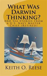 What Was Darwin Thinking?: And Sea Stories from A U. S. Navy Master Chief (Retired)