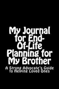 My Journal for End-Of-Life Planning for My Brother: A Strong Advocate's Guide to Helping Loved Ones