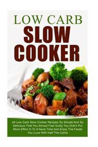 Low Carb Slow Cooker: 44 Low Carb Slow Cooker Recipes So Simple and So Delicious That You Almost Feel Guilty You Didn't Put More Effort in t