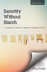 Sanctity Without Starch: A Layperson's Guide to a Wesleyan Theology of Grace
