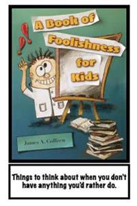 A Book of Foolishness for Kids: Things to Think about When You Don't Have Anything Better to Do