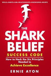 The Shark Belief Success Code: How to Hack the Six Principles Needed to Achieve Excellence