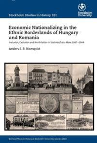 Economic nationalizing in the ethnic borderlands of Hungary and Romania : inclusion, exclusion and annihilation in Szatmár/Satu-Mare 1867-1944