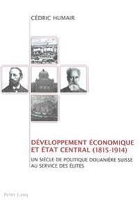Développement Économique Et Etat Central (1815-1914): Un Siècle de Politique Douanière Suisse Au Service Des Élites