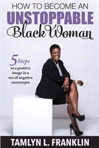 How to Become an Unstoppable Black Woman: 5 Steps to a Positive Image in a Sea of Negative Stereotypes