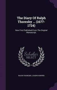 The Diary of Ralph Thoresby ... (1677-1724)