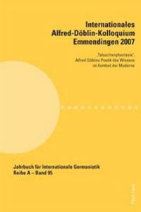 Internationales Alfred-Doeblin-Kolloquium Emmendingen 2007: 'Tatsachenphantasie'. Alfred Doeblins Poetik Des Wissens Im Kontext Der Moderne