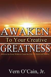 Awaken to Your Creative Greatness: Discover the Power Within to Create the Life You Desire and Deserve
