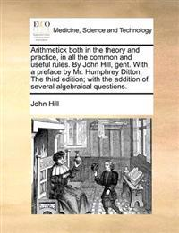 Arithmetick Both in the Theory and Practice, in All the Common and Useful Rules. by John Hill, Gent. with a Preface by Mr. Humphrey Ditton. the Third Edition; With the Addition of Several Algebraical Questions.