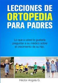 Lecciones de Ortopedia Para Padres: Lo Que a Usted Le Gustaria Preguntar a Su Medico Sobre El Crecimiento de Su Hijo
