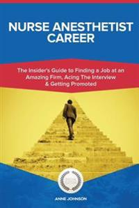 Nurse Anesthetist Career (Special Edition): The Insider's Guide to Finding a Job at an Amazing Firm, Acing the Interview & Getting Promoted