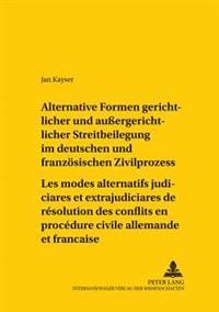 Alternative Formen Gerichtlicher Und Außergerichtlicher Streitbeilegung Im Deutschen Und Franzoesischen Zivilprozess- Les Modes Alternatifs Judiciaire