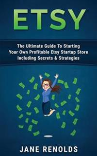 Etsy: The Ultimate Guide to Starting Your Own Profitable Etsy Startup Store Including Secrets & Strategies (Passive Income,