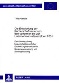 Die Entwicklung Der Koerperschaftsteuer Von Den Vorformen Bis Zur Unternehmenssteuerreform 2001: Eine Untersuchung Koerperschaftsteuerlicher Entwicklu