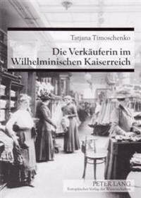 Die Verkaeuferin Im Wilhelminischen Kaiserreich: Etablierung Und Aufwertungsversuche Eines Frauenberufes Um 1900