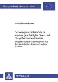 Schwangerschaftsabbrueche Kranker/Geschaedigter Foeten Und Neugeboreneneuthanasie: Im Rechtsvergleichenden Ueberblick Mit Den Niederlanden, Oesterreic