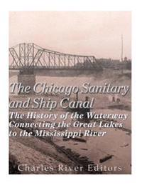 The Chicago Sanitary and Ship Canal: The History of the Waterway Connecting the Great Lakes to the Mississippi River